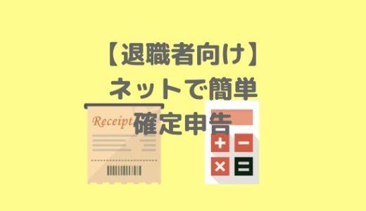 ネットで簡単!確定申告の手順を分かりやすく解説【退職者の方必見!】