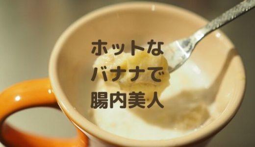 【レンジで5分】ホットバナナジュースの簡単レシピで腸内美人!
